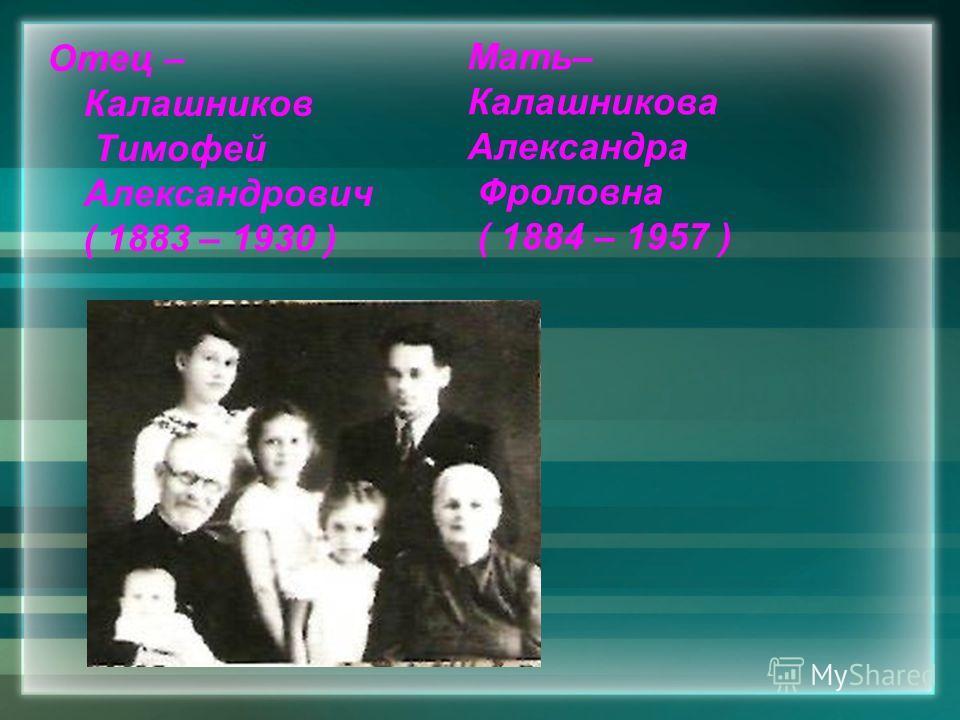 Мать– Калашникова Александра Фроловна ( 1884 – 1957 ) Отец – Калашников Тимофей Александрович ( 1883 – 1930 )
