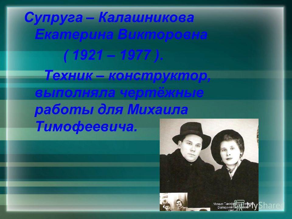Супруга – Калашникова Екатерина Викторовна ( 1921 – 1977 ). Техник – конструктор, выполняла чертёжные работы для Михаила Тимофеевича.