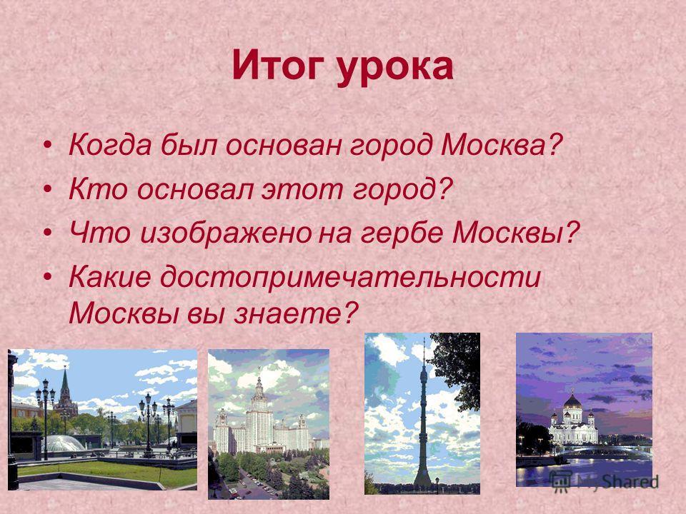 Итог урока Когда был основан город Москва? Кто основал этот город? Что изображено на гербе Москвы? Какие достопримечательности Москвы вы знаете?