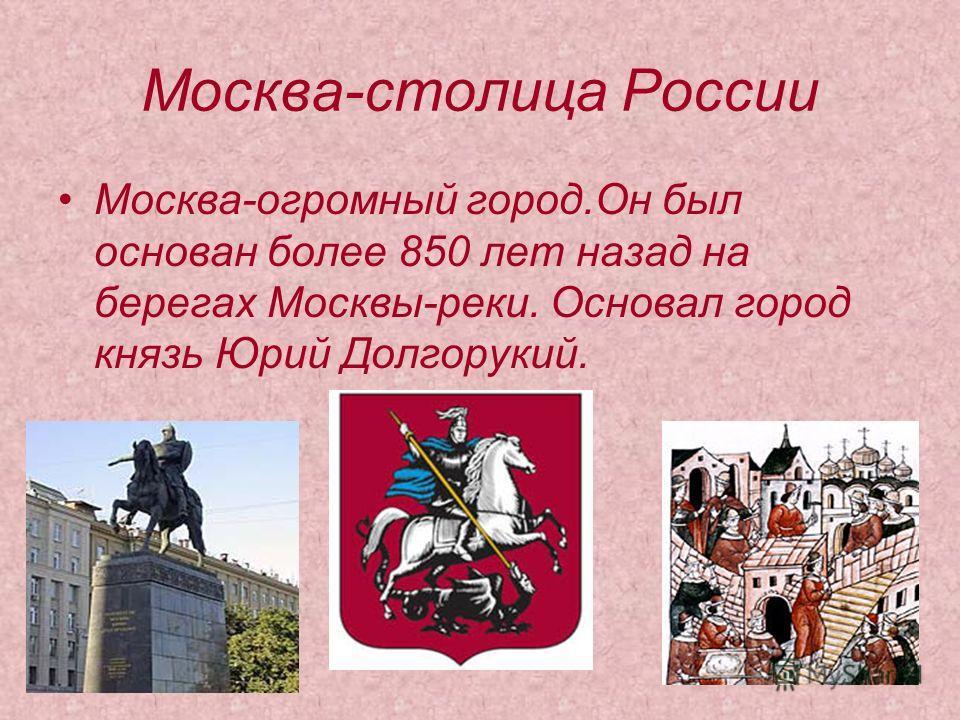 Москва-столица России Москва-огромный город.Он был основан более 850 лет назад на берегах Москвы-реки. Основал город князь Юрий Долгорукий.