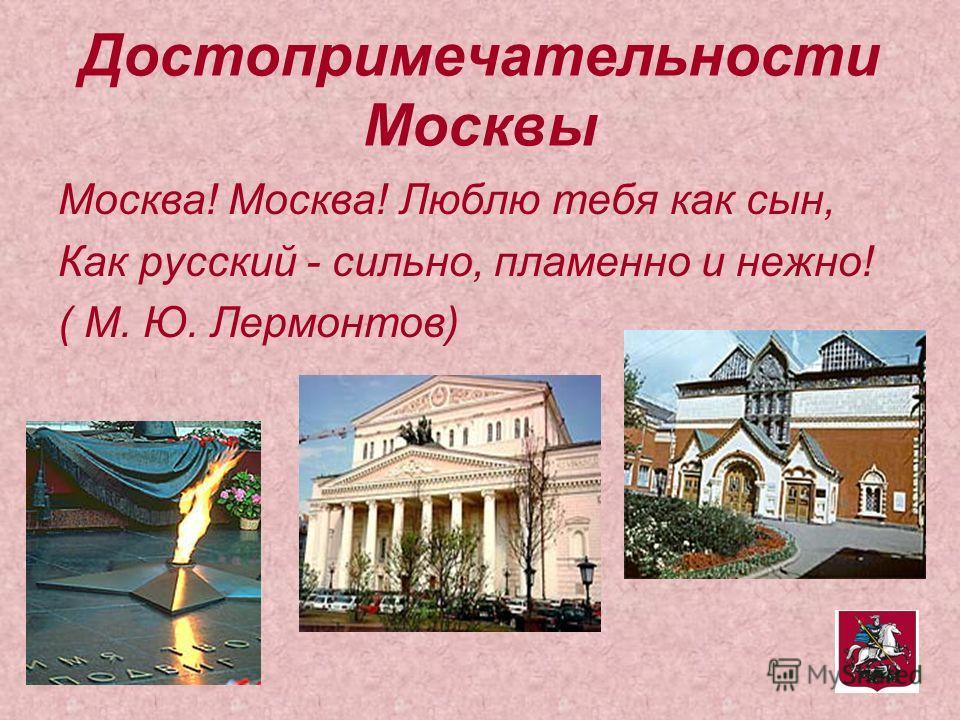 Достопримечательности Москвы Москва! Москва! Люблю тебя как сын, Как русский - сильно, пламенно и нежно! ( М. Ю. Лермонтов)