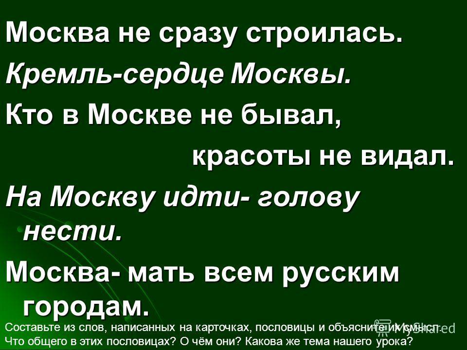 Москва не сразу строилась. Кремль-сердце Москвы. Кто в Москве не бывал, красоты не видал. На Москву идти- голову нести. Москва- мать всем русским городам. Составьте из слов, написанных на карточках, пословицы и объясните их смысл. Что общего в этих п