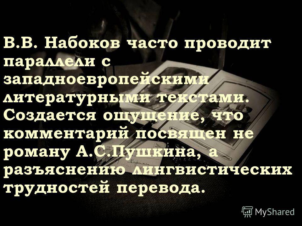 В.В. Набоков часто проводит параллели с западноевропейскими литературными текстами. Создается ощущение, что комментарий посвящен не роману А.С.Пушкина, а разъяснению лингвистических трудностей перевода.