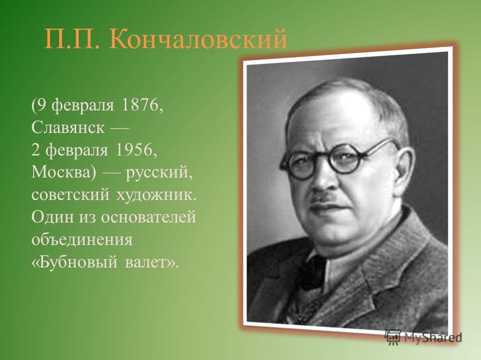 П.П. Кончаловский (9 февраля 1876, Славянск 2 февраля 1956, Москва) русский, советский художник. Один из основателей объединения «Бубновый валет».