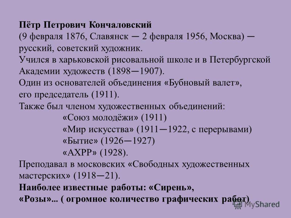 Пётр Петрович Кончаловский (9 февраля 1876, Славянск 2 февраля 1956, Москва) русский, советский художник. Учился в харьковской рисовальной школе и в Петербургской Академии художеств (1898 1907). Один из основателей объединения « Бубновый валет », его