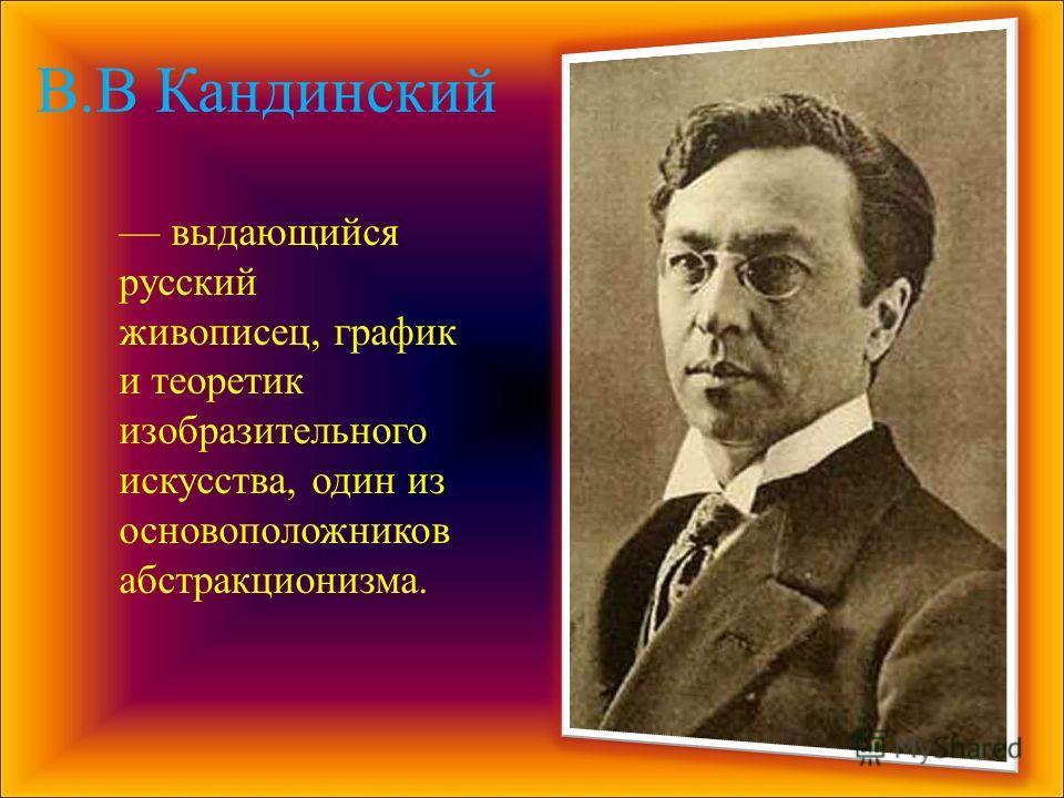 В.В Кандинский выдающийся русский живописец, график и теоретик изобразительного искусства, один из основоположников абстракционизма.
