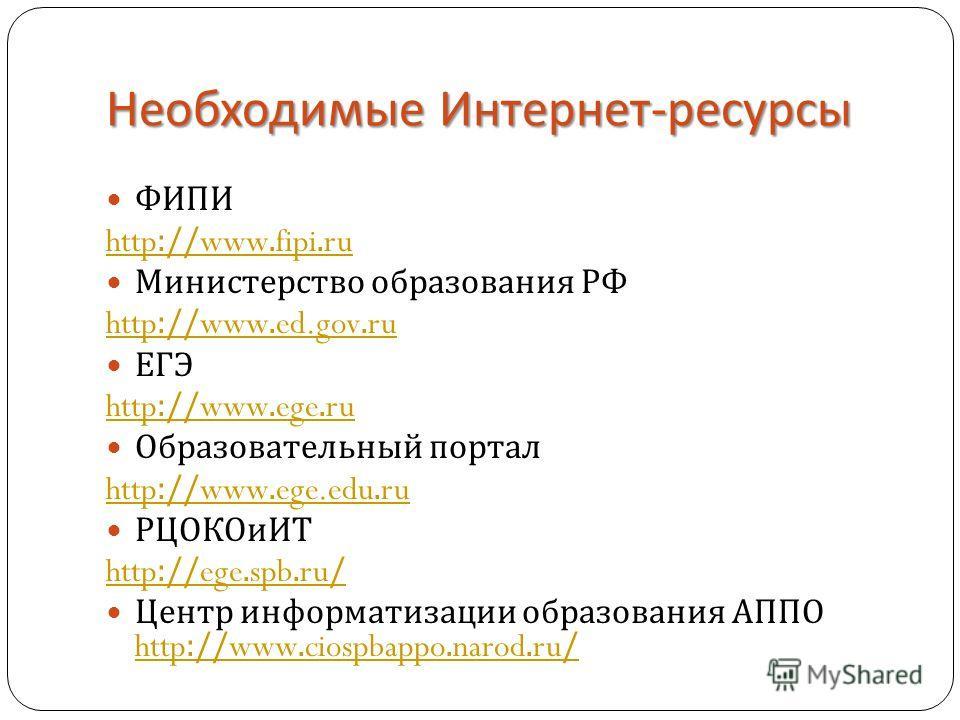 Необходимые Интернет - ресурсы ФИПИ http://www.fipi.ru Министерство образования РФ http://www.ed.gov.ru ЕГЭ http://www.ege.ru Образовательный портал http://www.ege.edu.ru РЦОКОиИТ http://ege.spb.ru/ Центр информатизации образования АППО http://www.ci