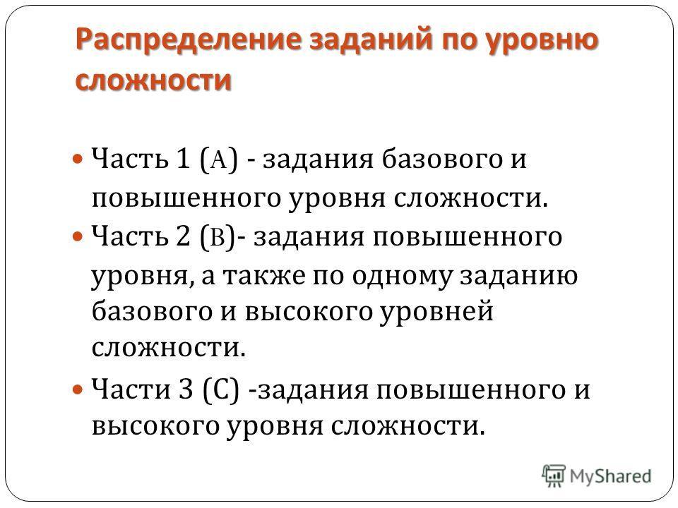 Распределение заданий по уровню сложности Часть 1 (A) - задания базового и повышенного уровня сложности. Часть 2 (B)- задания повышенного уровня, а также по одному заданию базового и высокого уровней сложности. Части 3 ( С ) - задания повышенного и в