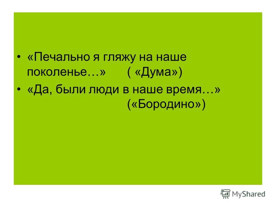 «Печально я гляжу на наше поколенье…» ( «Дума») «Да, были люди в наше время…» («Бородино»)