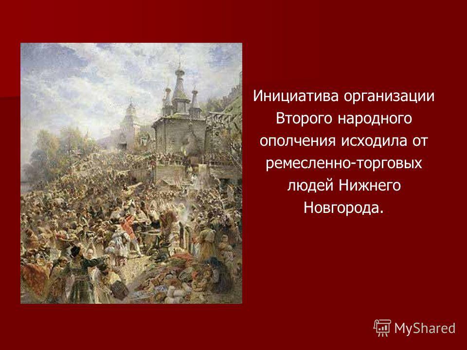 Инициатива организации Второго народного ополчения исходила от ремесленно-торговых людей Нижнего Новгорода.