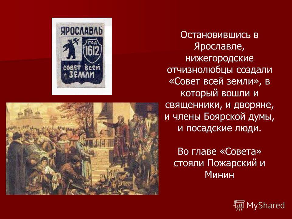 Остановившись в Ярославле, нижегородские отчизнолюбцы создали «Совет всей земли», в который вошли и священники, и дворяне, и члены Боярской думы, и посадские люди. Во главе «Совета» стояли Пожарский и Минин