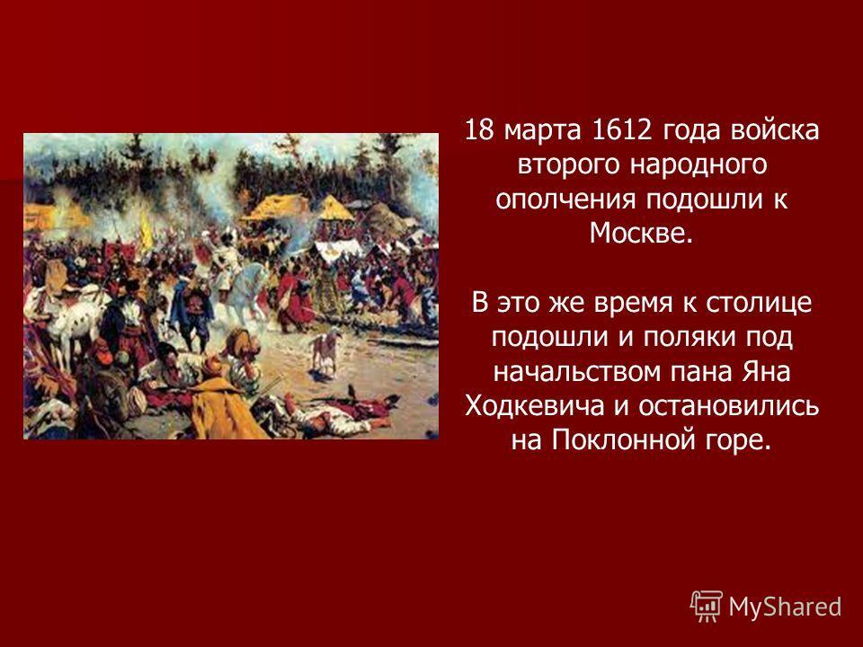 18 марта 1612 года войска второго народного ополчения подошли к Москве. В это же время к столице подошли и поляки под начальством пана Яна Ходкевича и остановились на Поклонной горе.