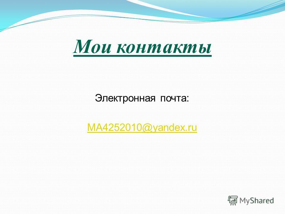 Мои контакты Электронная почта: MA4252010@yandex.ru