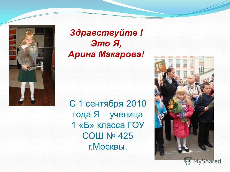 Здравствуйте ! Это Я, Арина Макарова! С 1 сентября 2010 года Я – ученица 1 «Б» класса ГОУ СОШ 425 г.Москвы.
