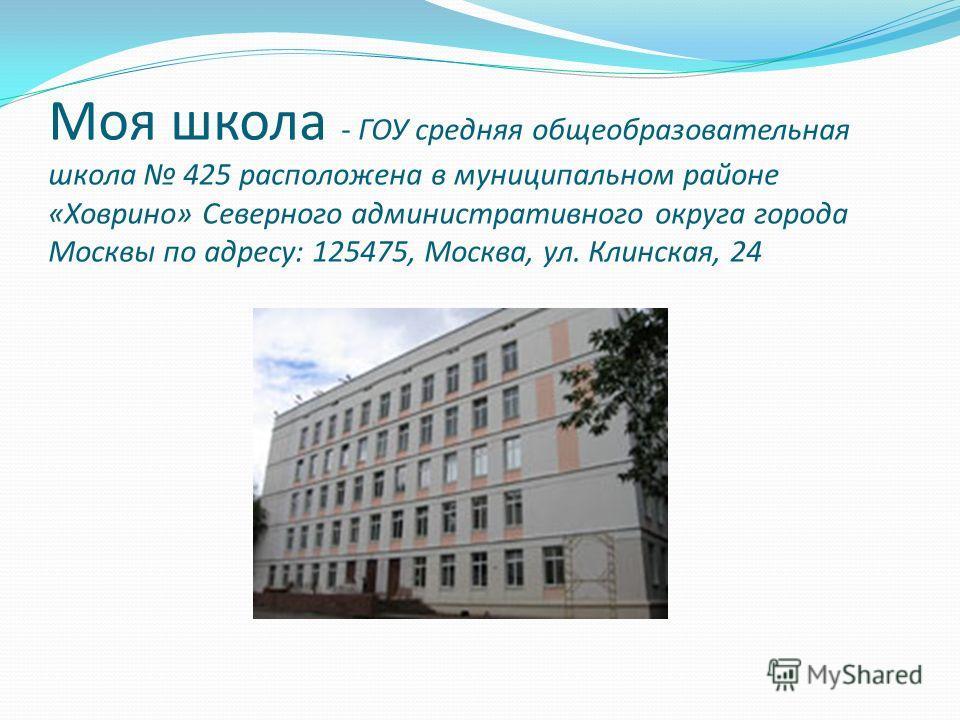 Моя школа - ГОУ средняя общеобразовательная школа 425 расположена в муниципальном районе «Ховрино» Северного административного округа города Москвы по адресу: 125475, Москва, ул. Клинская, 24
