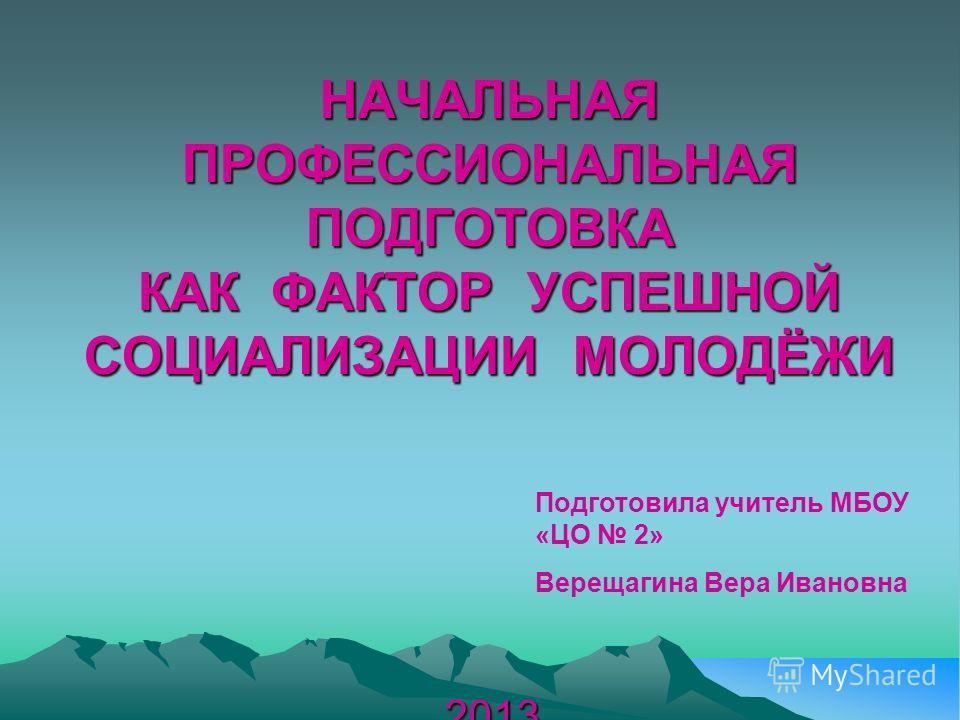 НАЧАЛЬНАЯ ПРОФЕССИОНАЛЬНАЯ ПОДГОТОВКА КАК ФАКТОР УСПЕШНОЙ СОЦИАЛИЗАЦИИ МОЛОДЁЖИ 2013 Подготовила учитель МБОУ «ЦО 2» Верещагина Вера Ивановна