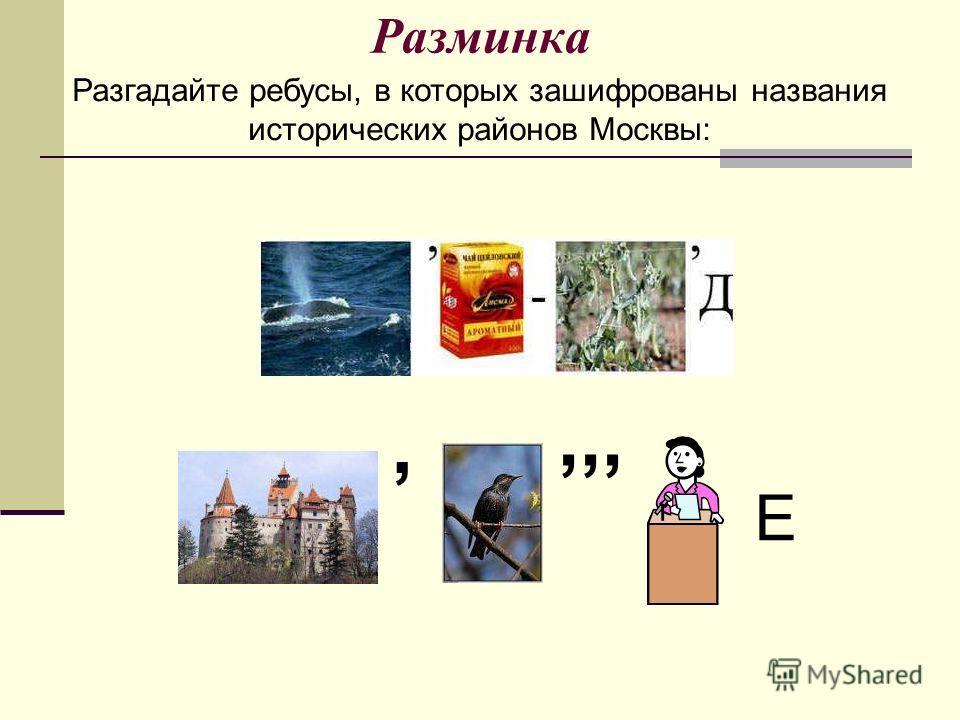 Разминка,,,, Е Разгадайте ребусы, в которых зашифрованы названия исторических районов Москвы: