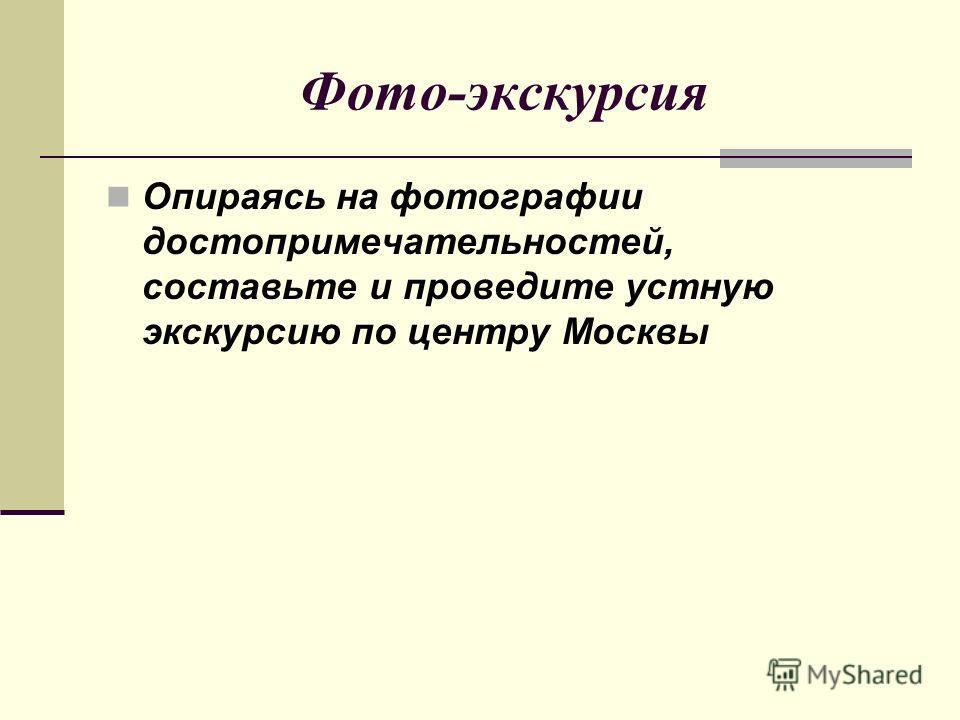 Фото-экскурсия Опираясь на фотографии достопримечательностей, составьте и проведите устную экскурсию по центру Москвы