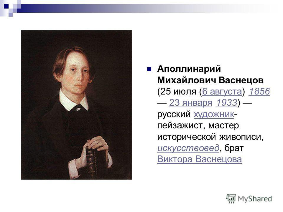 Аполлинарий Михайлович Васнецов (25 июля (6 августа) 1856 23 января 1933) русский художник- пейзажист, мастер исторической живописи, искусствовед, брат Виктора Васнецова6 августа185623 января1933художник искусствовед Виктора Васнецова