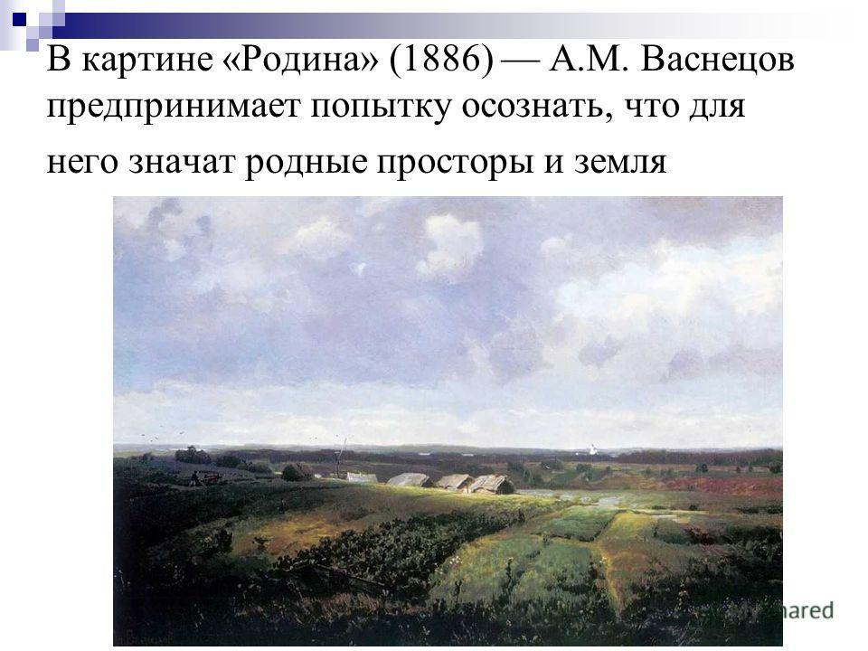 В картине «Родина» (1886) А.М. Васнецов предпринимает попытку осознать, что для него значат родные просторы и земля