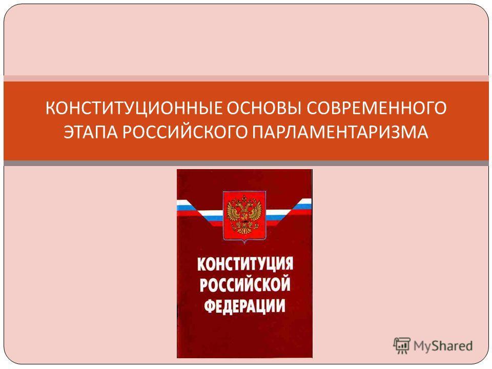 КОНСТИТУЦИОННЫЕ ОСНОВЫ СОВРЕМЕННОГО ЭТАПА РОССИЙСКОГО ПАРЛАМЕНТАРИЗМА