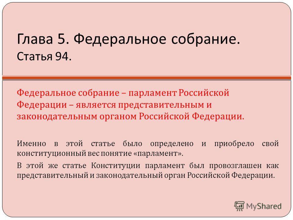 Глава 5. Федеральное собрание. Статья 94. Федеральное собрание – парламент Российской Федерации – является представительным и законодательным органом Российской Федерации. Именно в этой статье было определено и приобрело свой конституционный вес поня