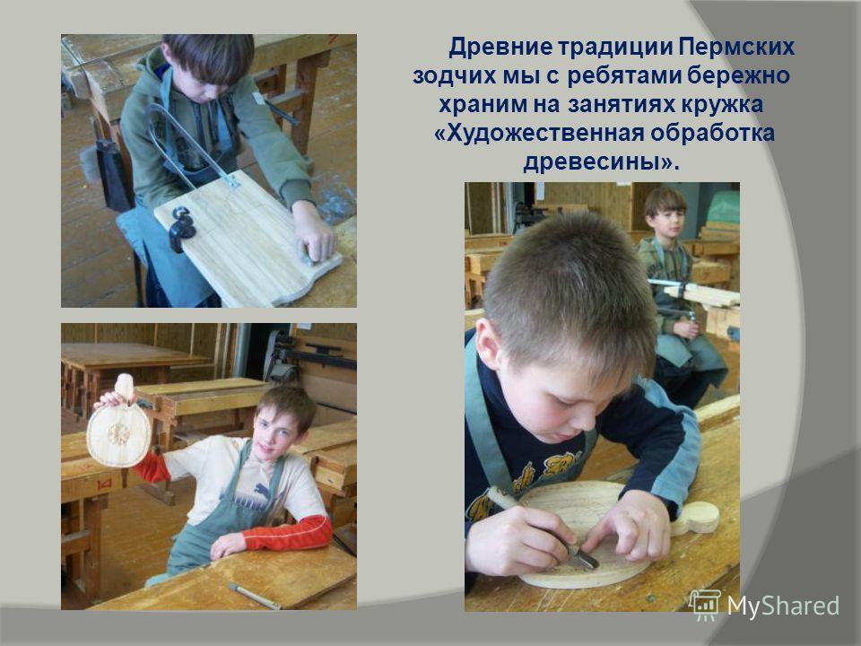 Древние традиции Пермских зодчих мы с ребятами бережно храним на занятиях кружка «Художественная обработка древесины».