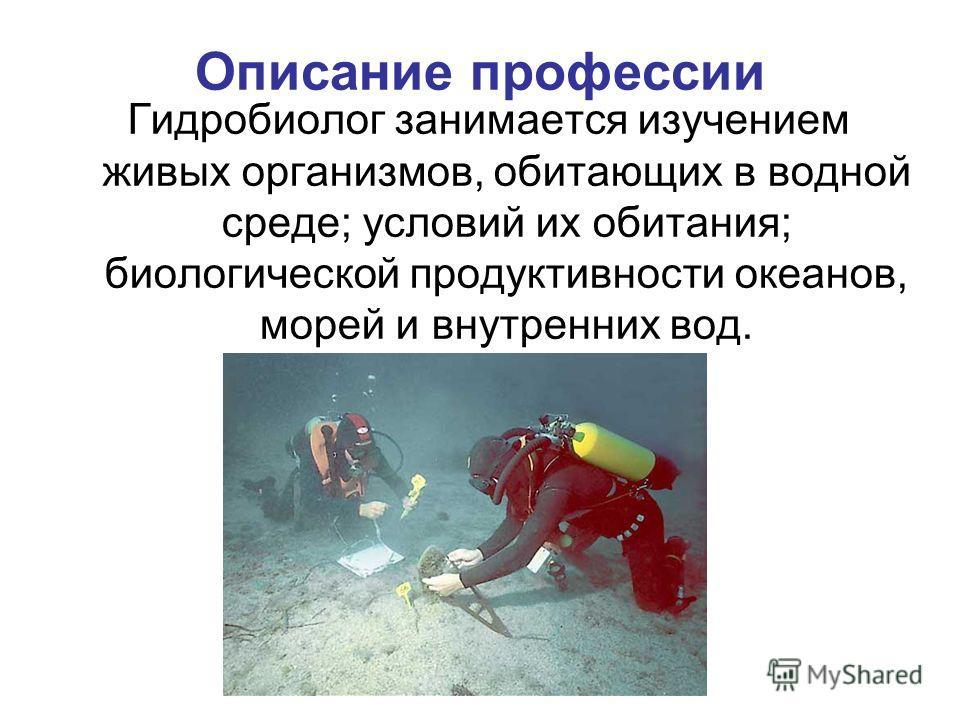 Описание профессии Гидробиолог занимается изучением живых организмов, обитающих в водной среде; условий их обитания; биологической продуктивности океанов, морей и внутренних вод.