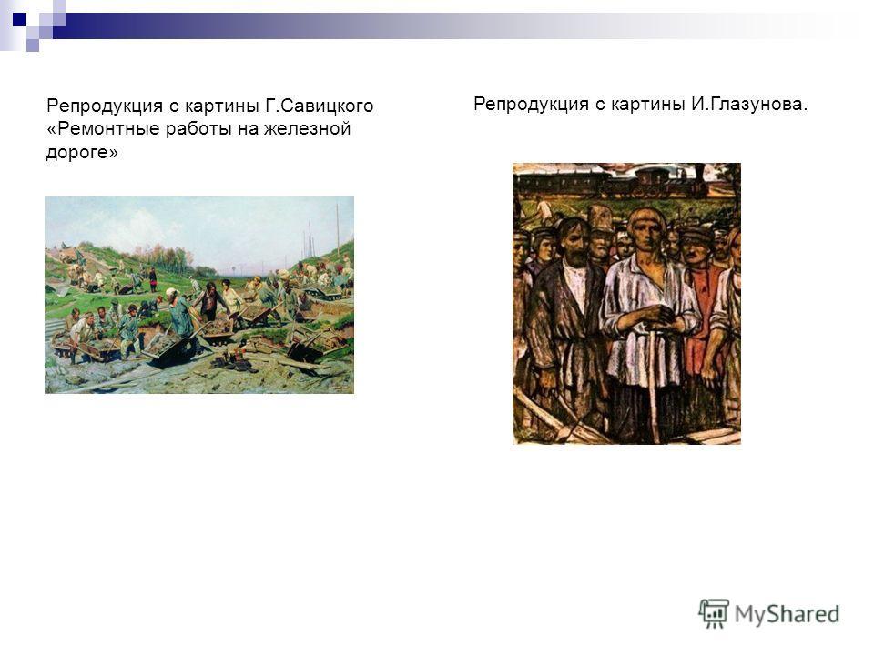 Репродукция с картины Г.Савицкого «Ремонтные работы на железной дороге» Репродукция с картины И.Глазунова.