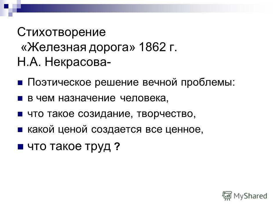 Стихотворение «Железная дорога» 1862 г. Н.А. Некрасова- Поэтическое решение вечной проблемы: в чем назначение человека, что такое созидание, творчество, какой ценой создается все ценное, что такое труд ?