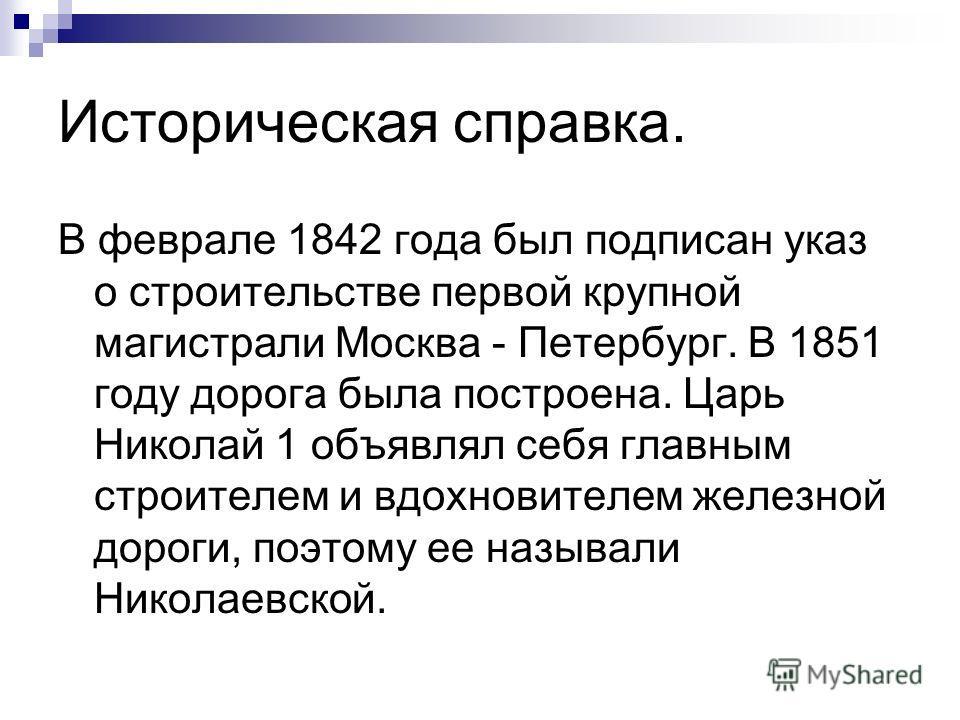 Историческая справка. В феврале 1842 года был подписан указ о строительстве первой крупной магистрали Москва - Петербург. В 1851 году дорога была построена. Царь Николай 1 объявлял себя главным строителем и вдохновителем железной дороги, поэтому ее н