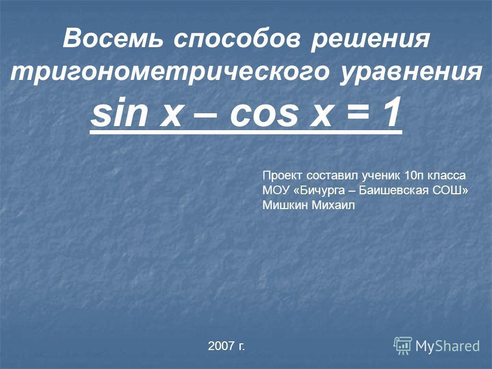 Восемь способов решения тригонометрического уравнения sin x – cos x = 1 Проект составил ученик 10п класса МОУ «Бичурга – Баишевская СОШ» Мишкин Михаил 2007 г.