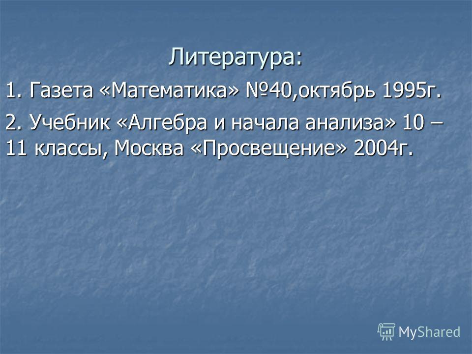 Литература: 1. Газета «Математика» 40,октябрь 1995г. 2. Учебник «Алгебра и начала анализа» 10 – 11 классы, Москва «Просвещение» 2004г.
