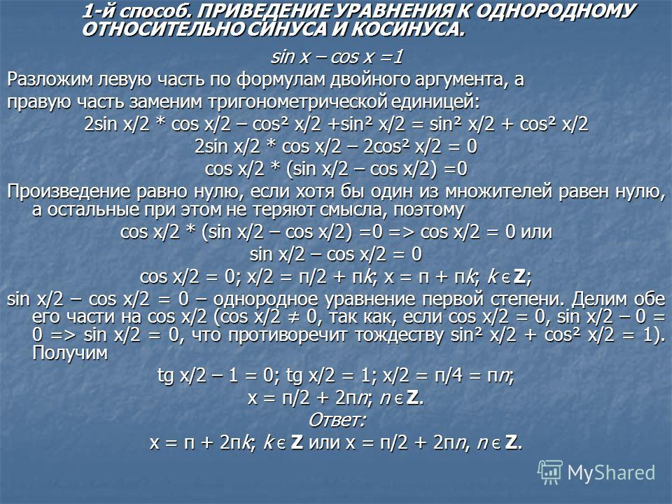 sin x – cos x =1 Разложим левую часть по формулам двойного аргумента, а правую часть заменим тригонометрической единицей: 2sin x/2 * cos x/2 – cos² x/2 +sin² x/2 = sin² x/2 + cos² x/2 2sin x/2 * cos x/2 – 2cos² x/2 = 0 cos x/2 * (sin x/2 – cos x/2) =
