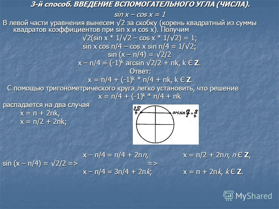 sin x – cos x = 1 В левой части уравнения вынесем 2 за скобку (корень квадратный из суммы квадратов коэффициентов при sin x и cos x). Получим 2(sin x * 1/2 – cos x * 1/2) = 1; sin x cos π/4 – cos x sin π/4 = 1/2; sin (x – π/4) = 2/2 x – π/4 = (-1) k