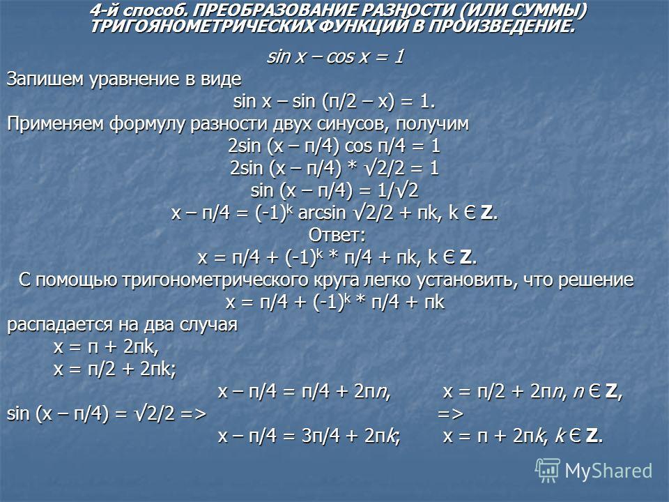 sin x – cos x = 1 Запишем уравнение в виде sin x – sin (π/2 – x) = 1. Применяем формулу разности двух синусов, получим 2sin (x – π/4) cos π/4 = 1 2sin (x – π/4) * 2/2 = 1 sin (x – π/4) = 1/2 x – π/4 = (-1) k arcsin 2/2 + πk, k Є Z. Ответ: Ответ: x =