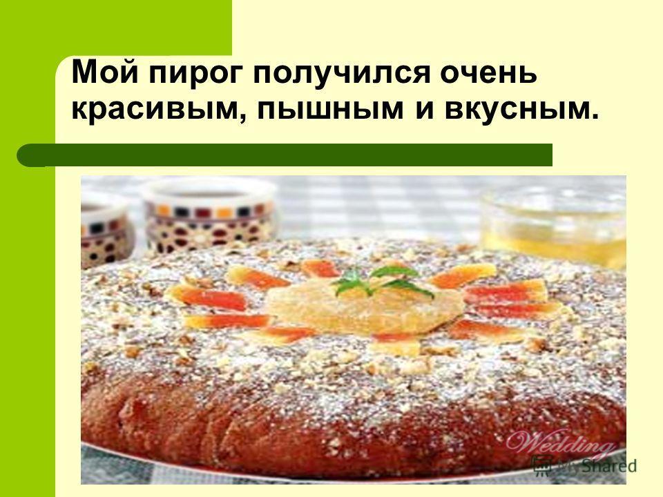 Мой пирог получился очень красивым, пышным и вкусным.