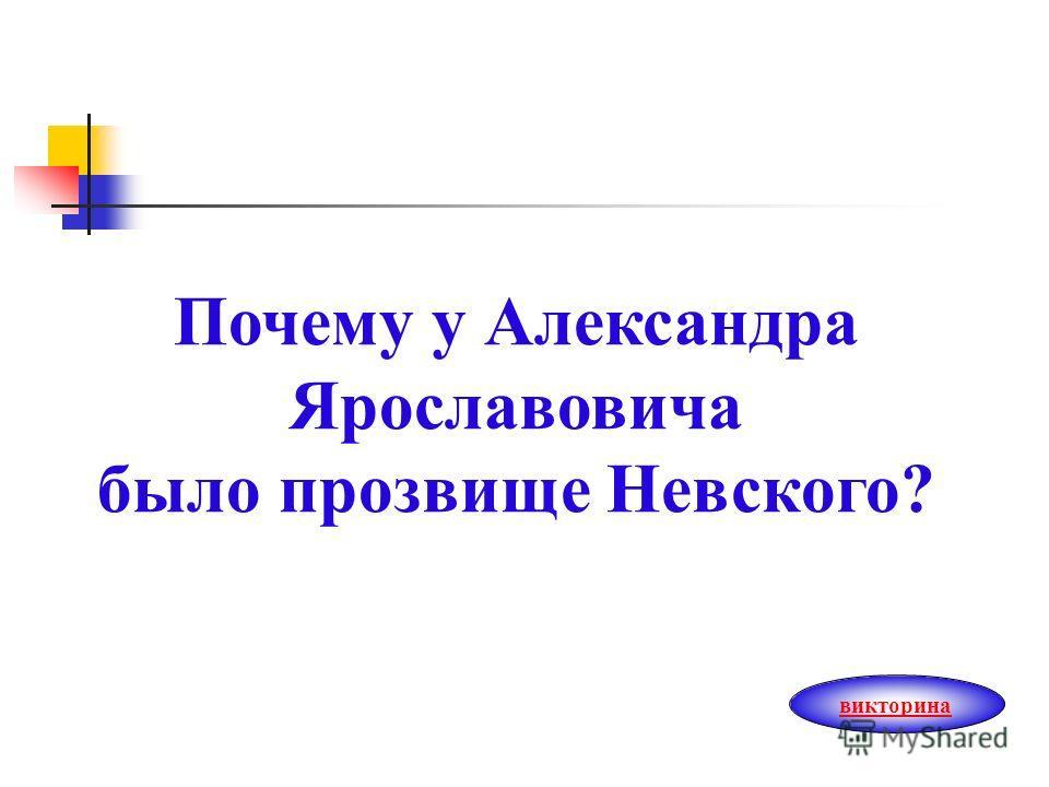 Почему у Александра Ярославовича было прозвище Невского? викторина