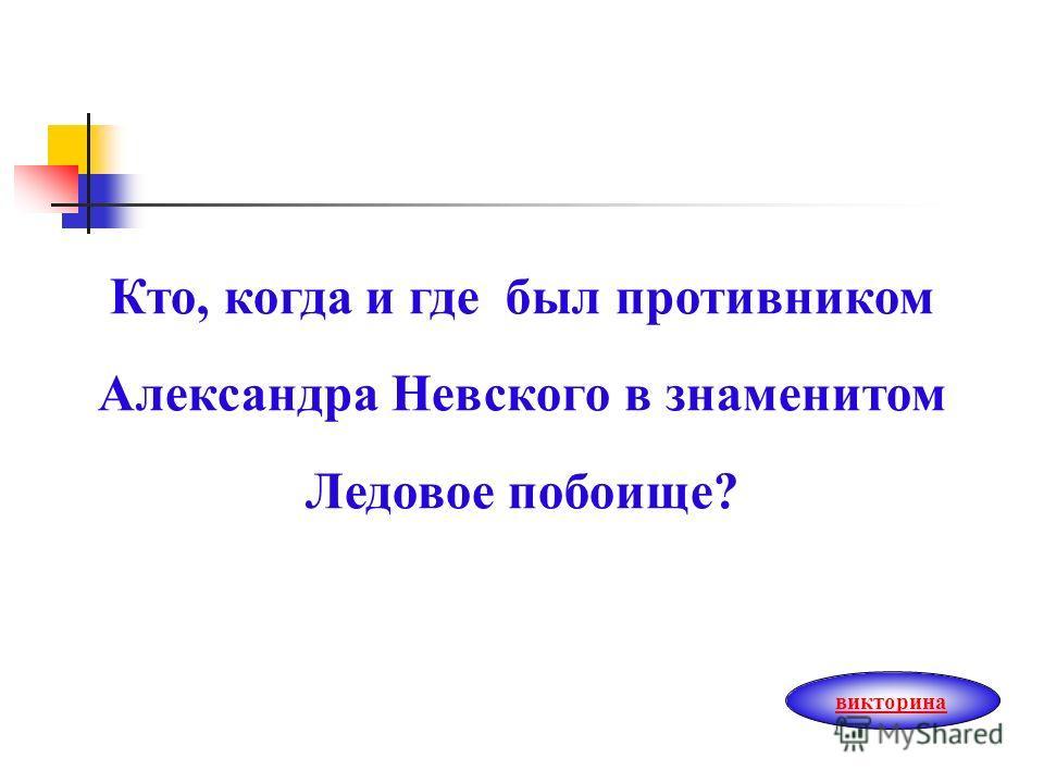 Кто, когда и где был противником Александра Невского в знаменитом Ледовое побоище? викторина