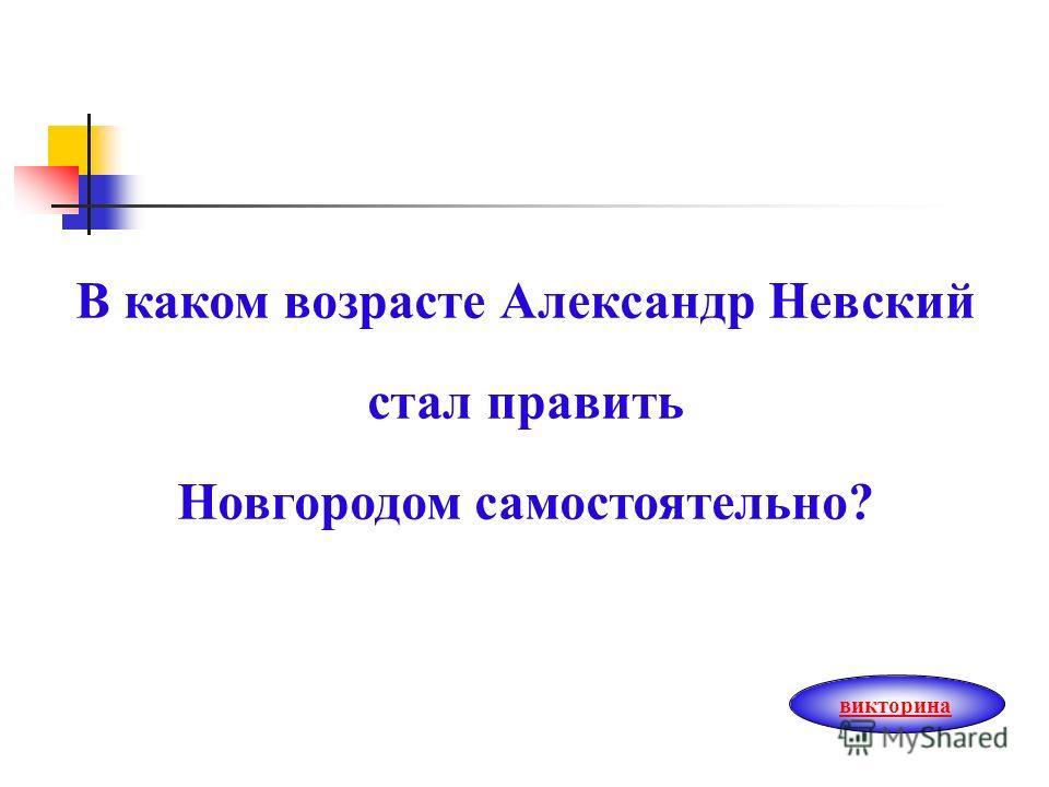 В каком возрасте Александр Невский стал править Новгородом самостоятельно? викторина