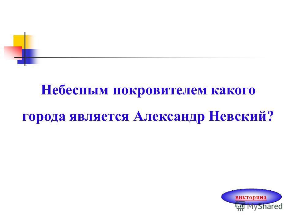 Небесным покровителем какого города является Александр Невский? викторина