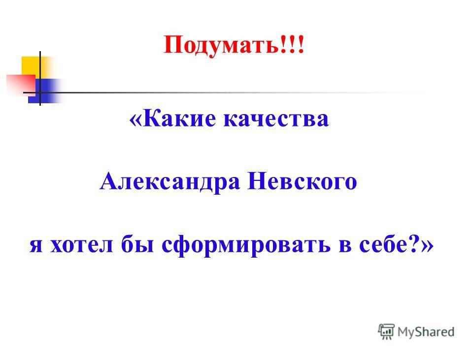«Какие качества Александра Невского я хотел бы сформировать в себе?» Подумать!!!