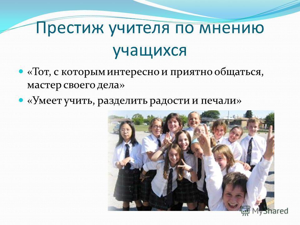Престиж учителя по мнению учащихся «Тот, с которым интересно и приятно общаться, мастер своего дела» «Умеет учить, разделить радости и печали»
