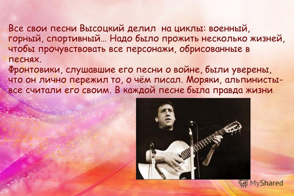 Все свои песни Высоцкий делил на циклы: военный, горный, спортивный… Надо было прожить несколько жизней, чтобы прочувствовать все персонажи, обрисованные в песнях. Фронтовики, слушавшие его песни о войне, были уверены, что он лично пережил то, о чём