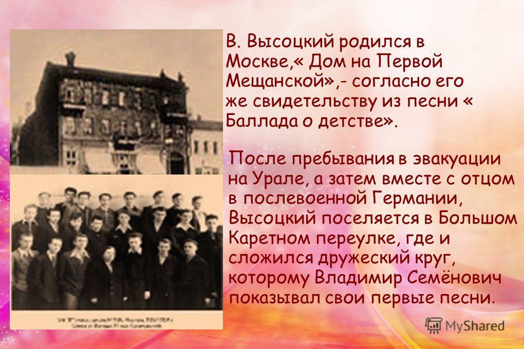 В. Высоцкий родился в Москве,« Дом на Первой Мещанской»,- согласно его же свидетельству из песни « Баллада о детстве». После пребывания в эвакуации на Урале, а затем вместе с отцом в послевоенной Германии, Высоцкий поселяется в Большом Каретном переу