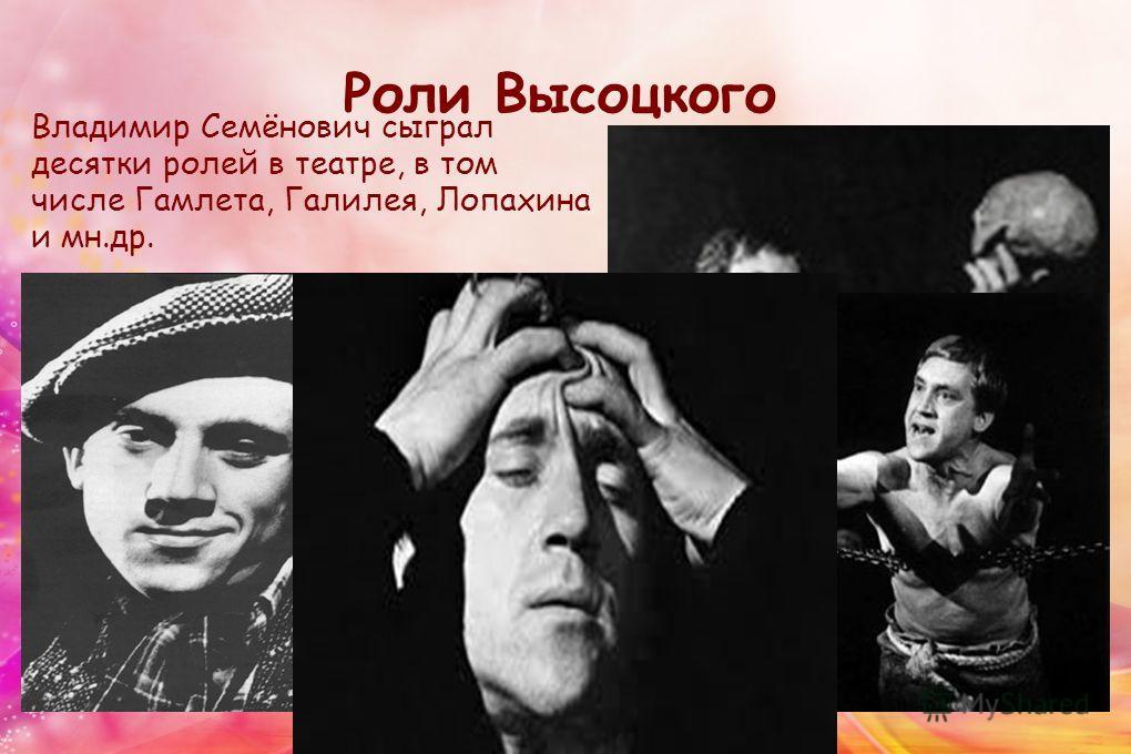 Роли Высоцкого Владимир Семёнович сыграл десятки ролей в театре, в том числе Гамлета, Галилея, Лопахина и мн.др.