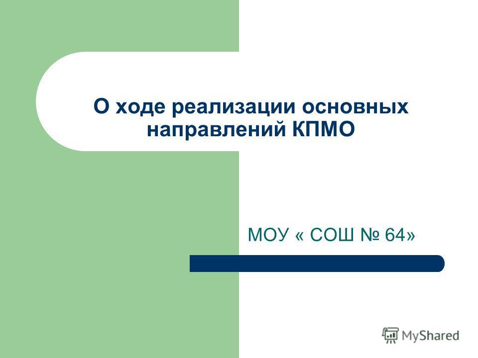 О ходе реализации основных направлений КПМО МОУ « СОШ 64»