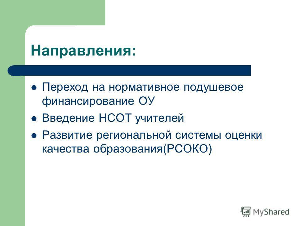 Направления: Переход на нормативное подушевое финансирование ОУ Введение НСОТ учителей Развитие региональной системы оценки качества образования(РСОКО)