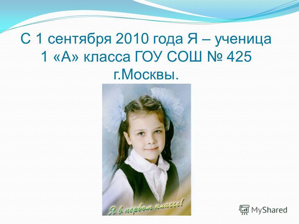 С 1 сентября 2010 года Я – ученица 1 «А» класса ГОУ СОШ 425 г.Москвы.