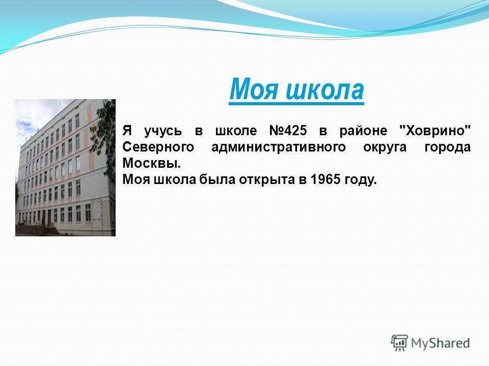 Моя школа Я учусь в школе 425 в районе Ховрино Северного административного округа города Москвы. Моя школа была открыта в 1965 году.